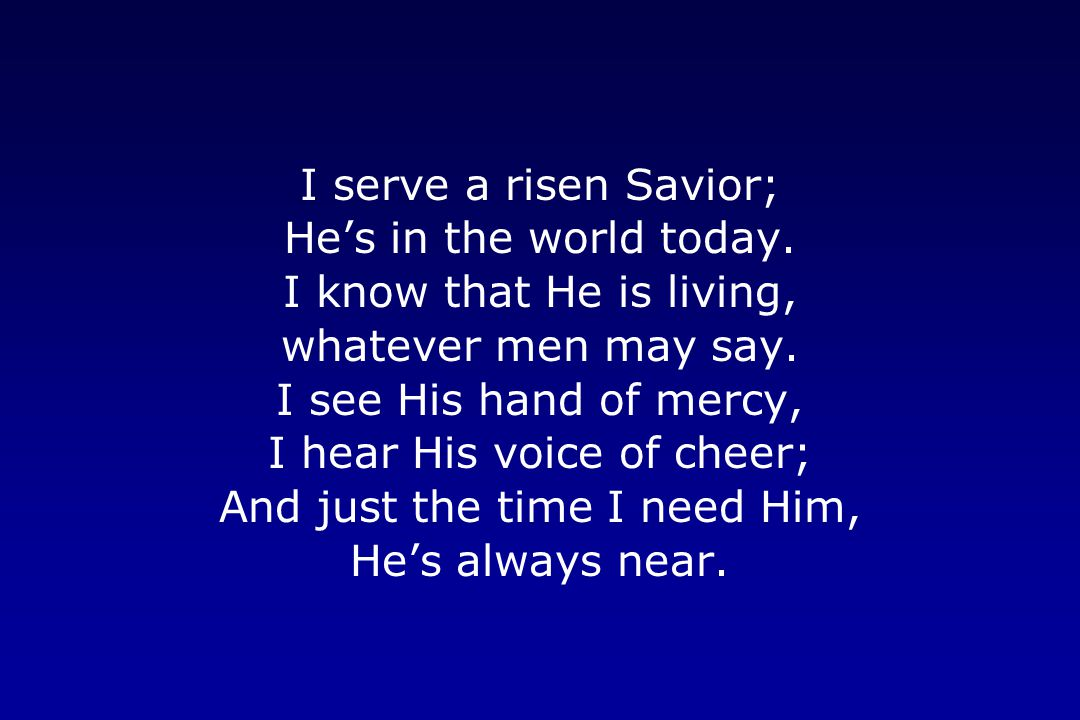 I hear His voice of cheer; And just the time I need Him,