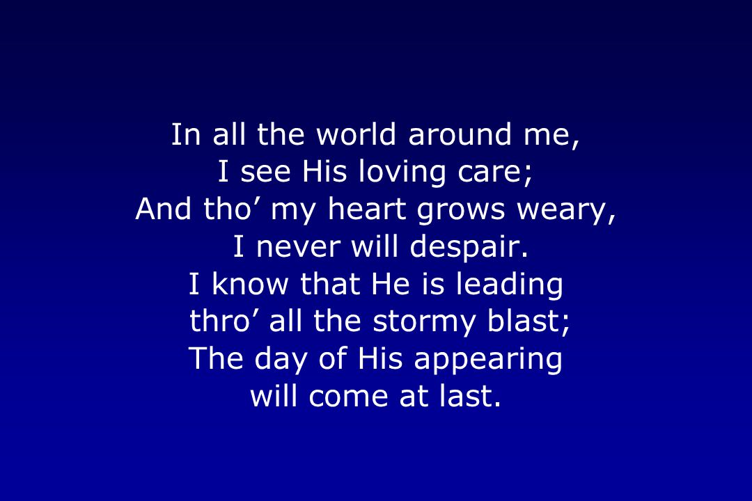 In all the world around me, I see His loving care;