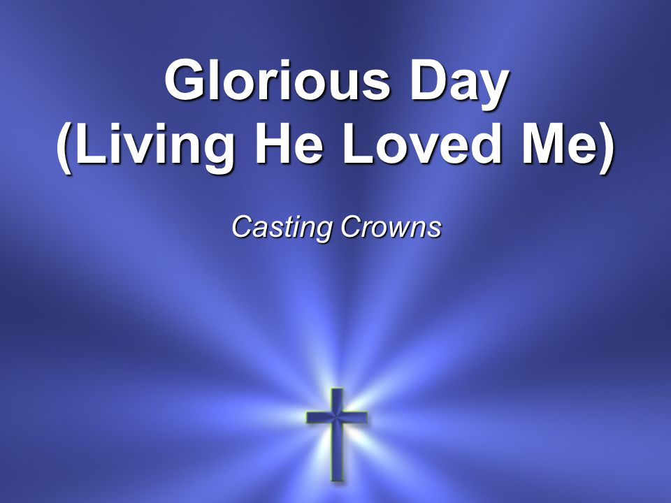 Glorious Day (Living He Loved Me) Casting Crowns