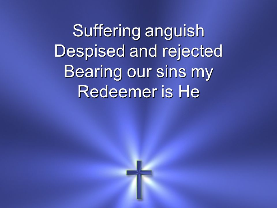 Suffering anguish Despised and rejected Bearing our sins my Redeemer is He