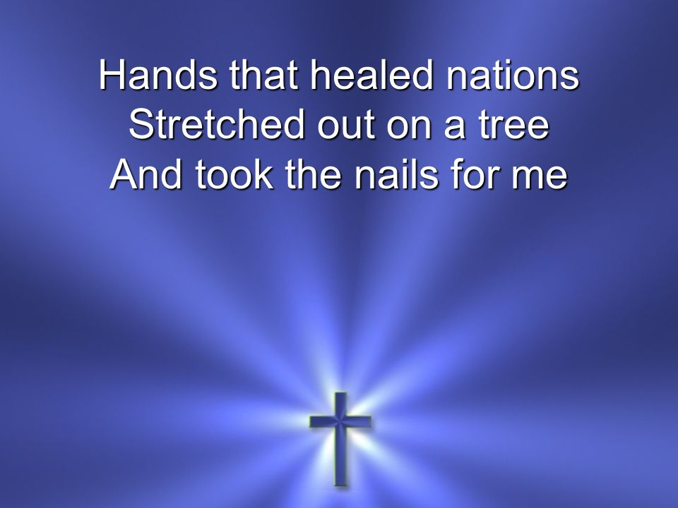 Hands that healed nations Stretched out on a tree