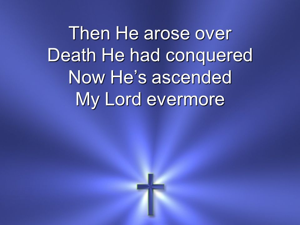 Then He arose over Death He had conquered Now He's ascended My Lord evermore