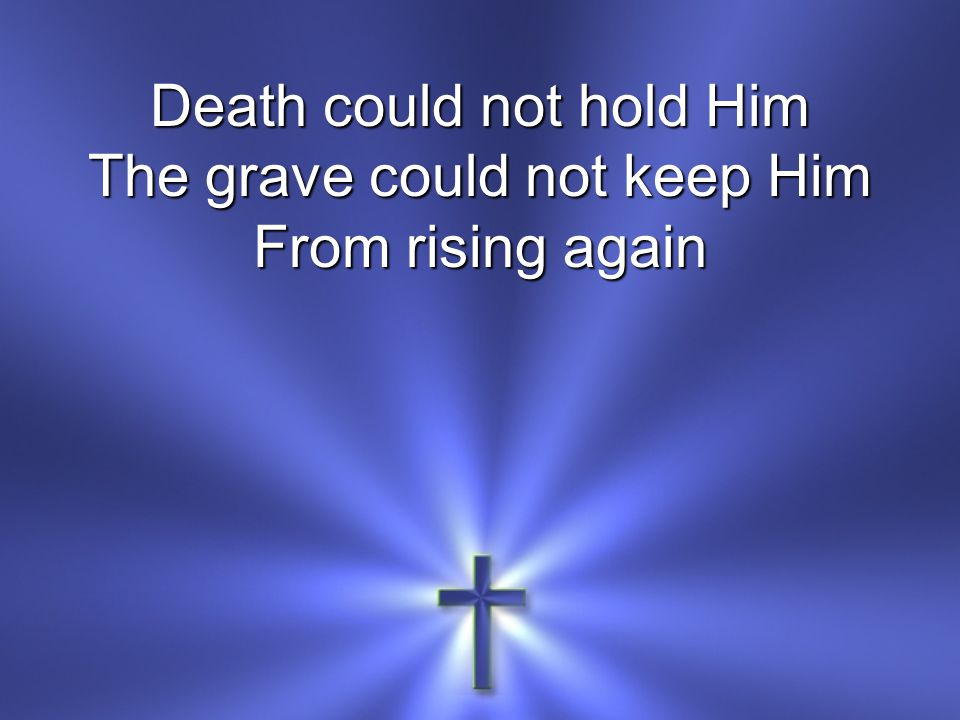Death could not hold Him The grave could not keep Him
