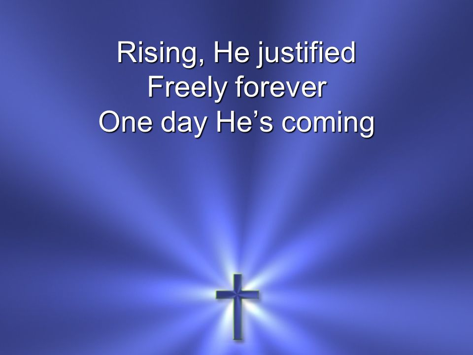 Rising, He justified Freely forever One day He's coming