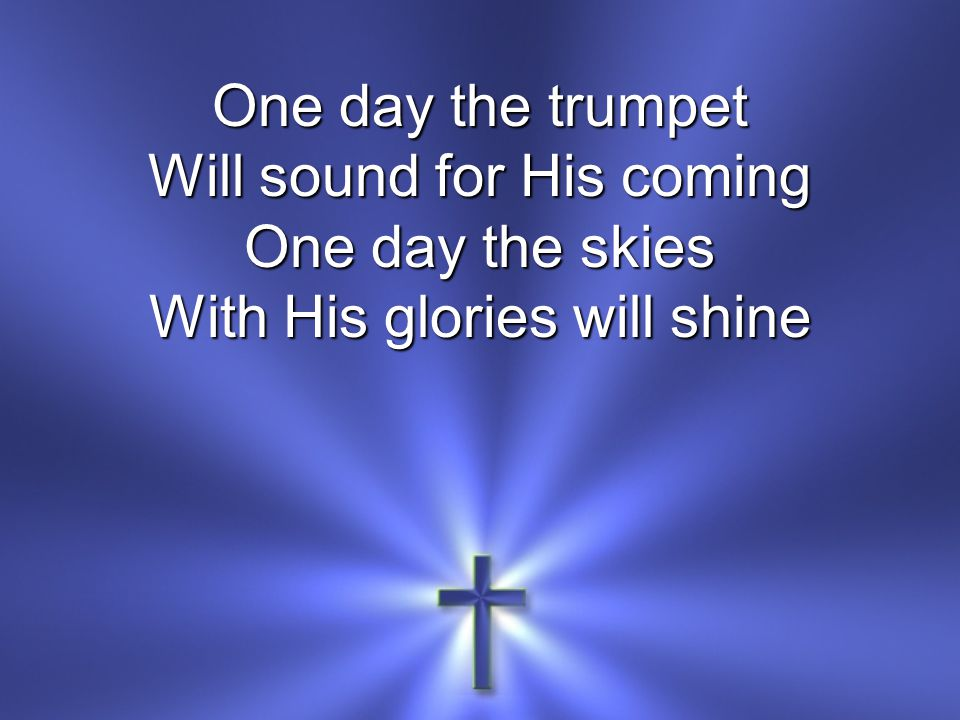 Will sound for His coming One day the skies