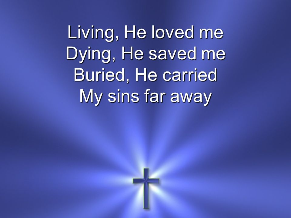 Living, He loved me Dying, He saved me Buried, He carried My sins far away
