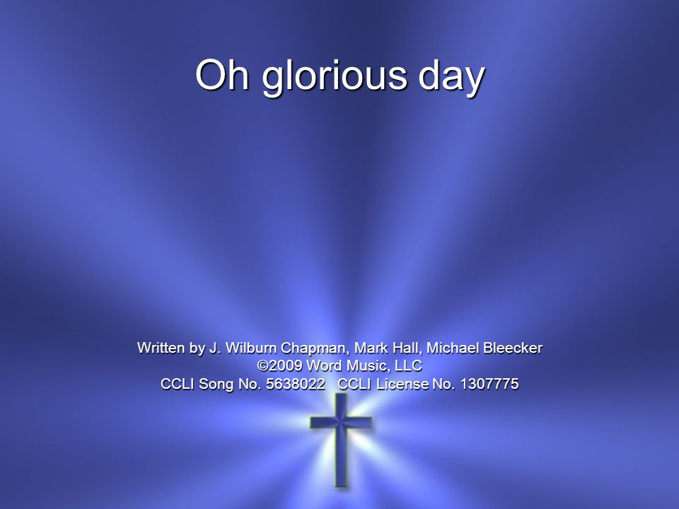 Oh glorious day Written by J. Wilburn Chapman, Mark Hall, Michael Bleecker. ©2009 Word Music, LLC.