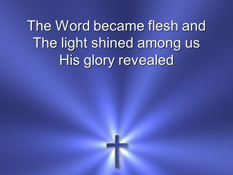 The Word became flesh and The light shined among us His glory revealed