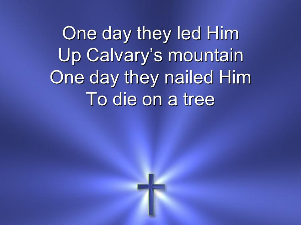 One day they led Him Up Calvary's mountain One day they nailed Him To die on a tree