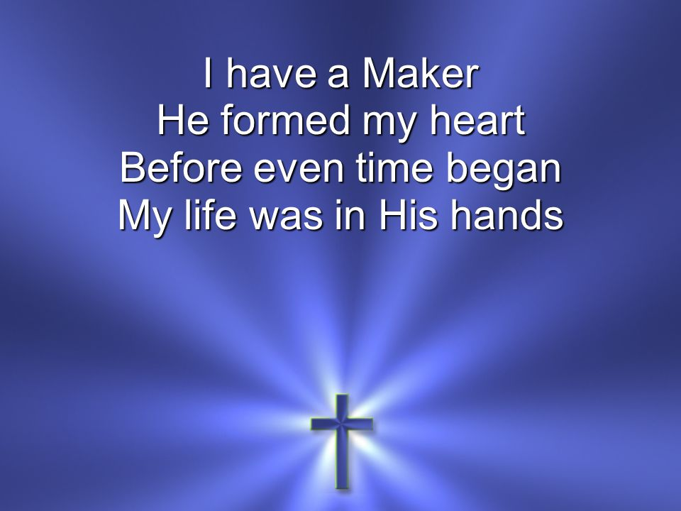 I have a Maker He formed my heart Before even time began My life was in His hands