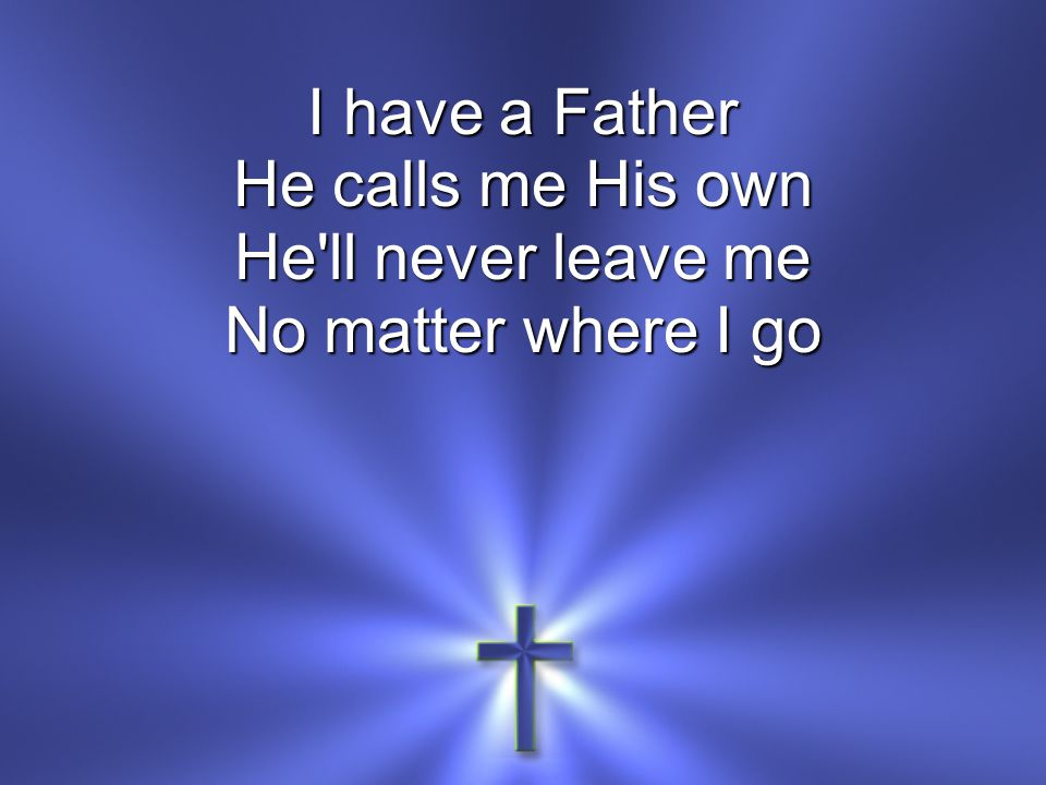 I have a Father He calls me His own He ll never leave me No matter where I go