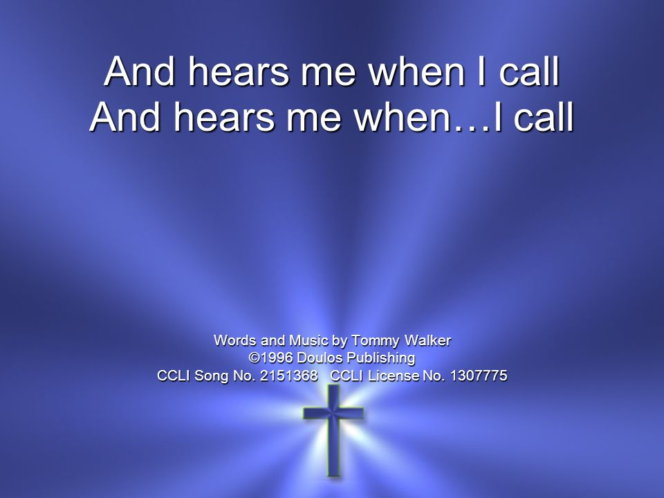 And hears me when…I call