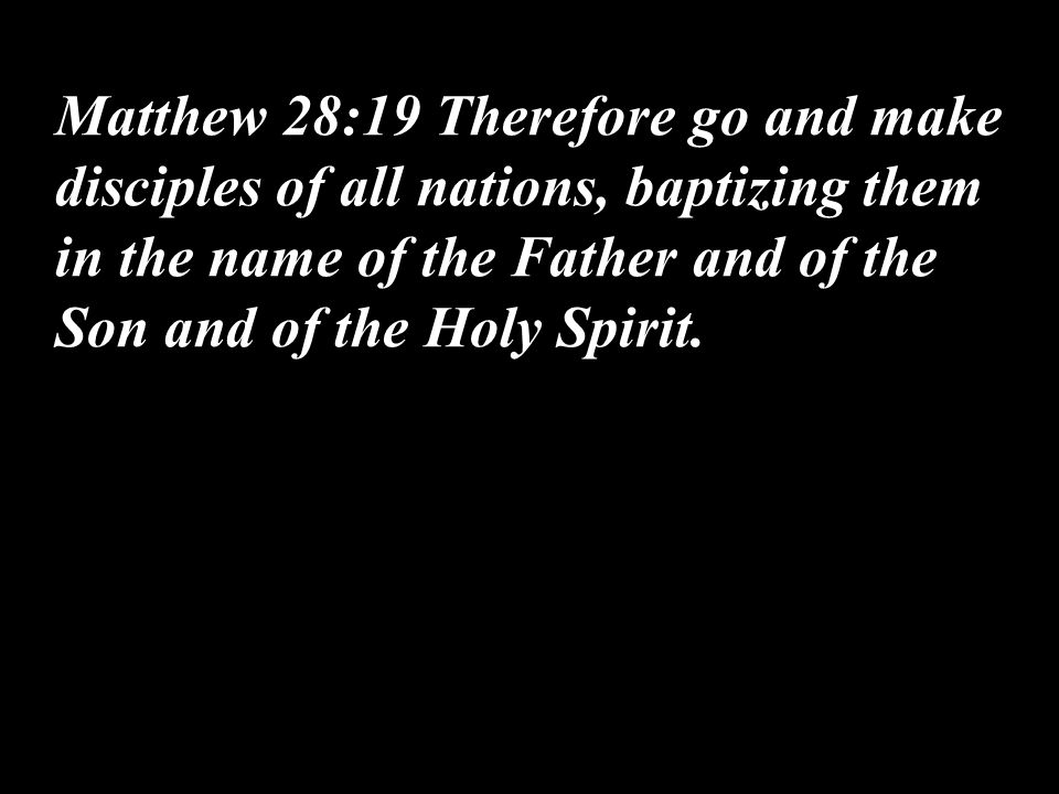 Matthew 28:19 Therefore go and make disciples of all nations, baptizing them in the name of the Father and of the Son and of the Holy Spirit.