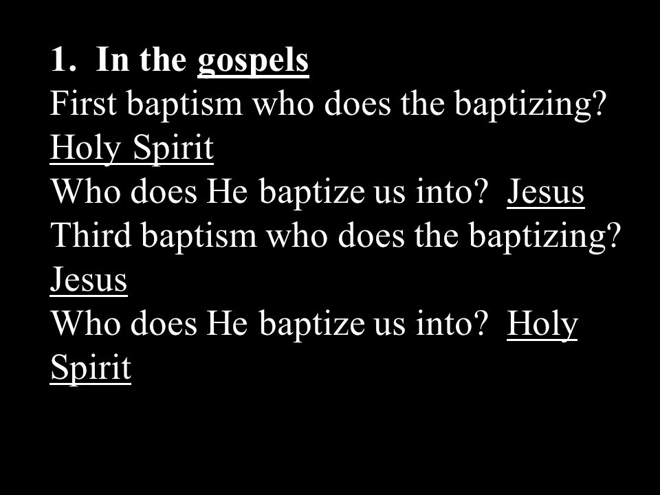1. In the gospels First baptism who does the baptizing Holy Spirit. Who does He baptize us into Jesus.