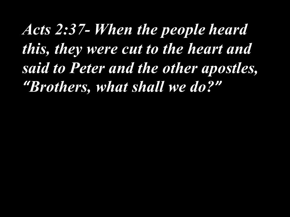 Acts 2:37- When the people heard this, they were cut to the heart and said to Peter and the other apostles, Brothers, what shall we do