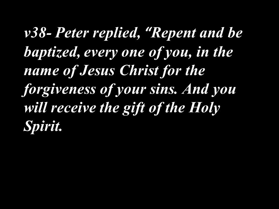v38- Peter replied, Repent and be baptized, every one of you, in the name of Jesus Christ for the forgiveness of your sins.