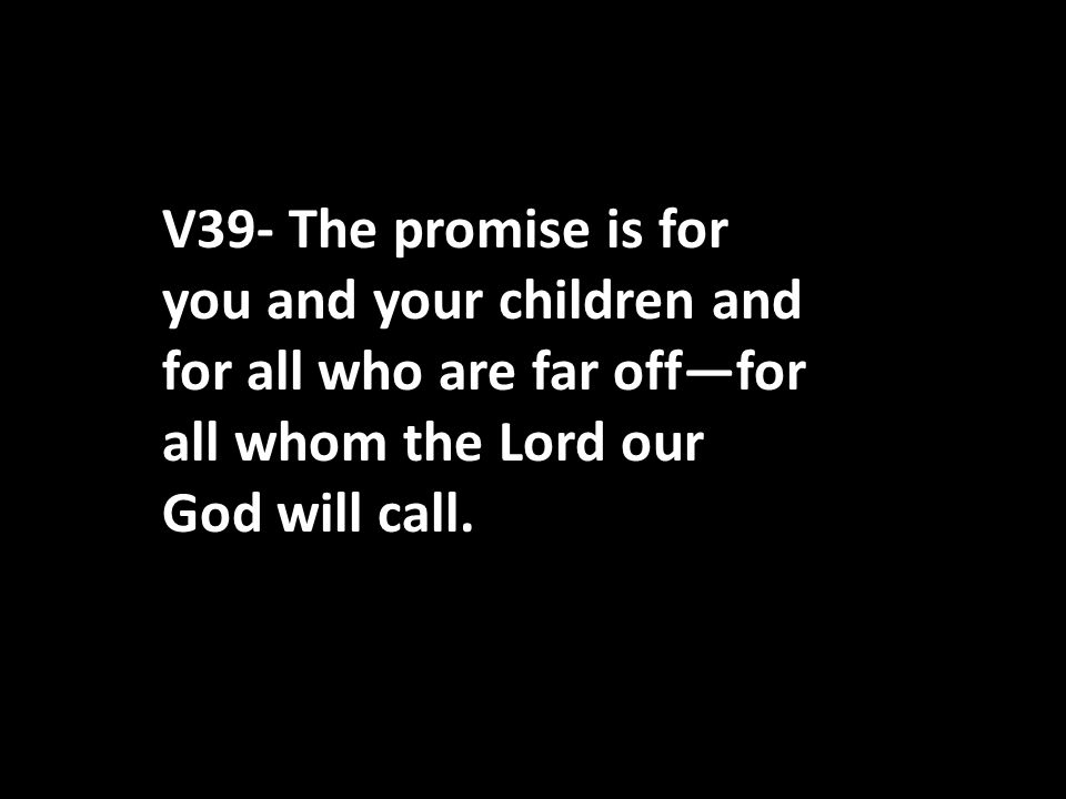 V39- The promise is for you and your children and for all who are far off—for all whom the Lord our God will call.
