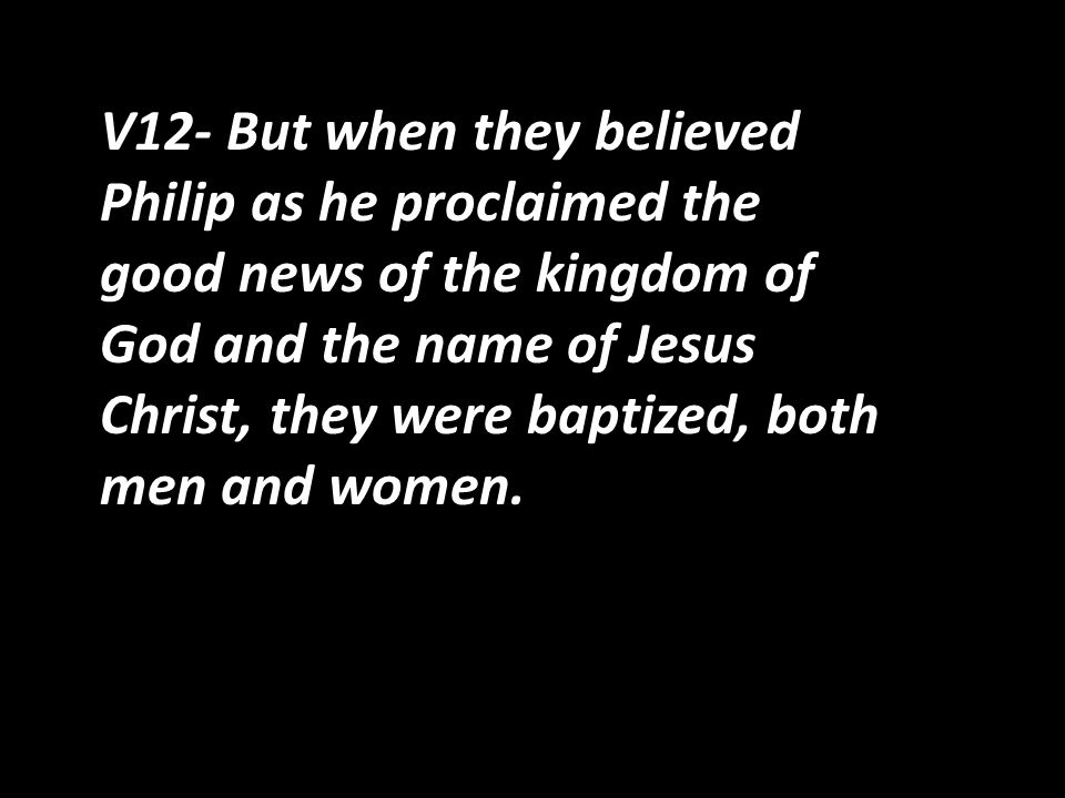 V12- But when they believed Philip as he proclaimed the good news of the kingdom of God and the name of Jesus Christ, they were baptized, both men and women.