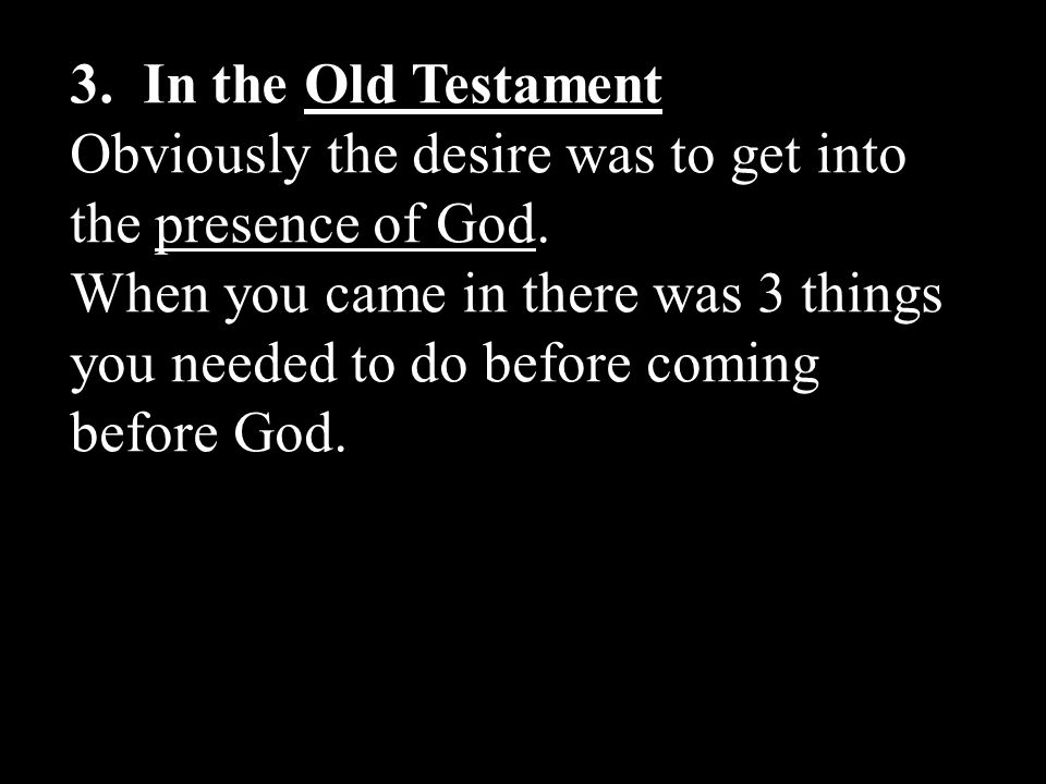 3. In the Old Testament Obviously the desire was to get into the presence of God.