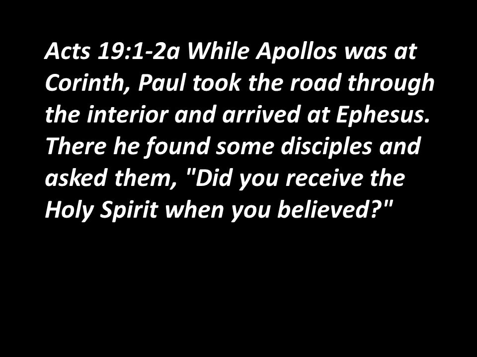 Acts 19:1-2a While Apollos was at Corinth, Paul took the road through the interior and arrived at Ephesus.