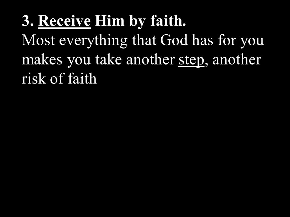 3. Receive Him by faith. Most everything that God has for you makes you take another step, another risk of faith.