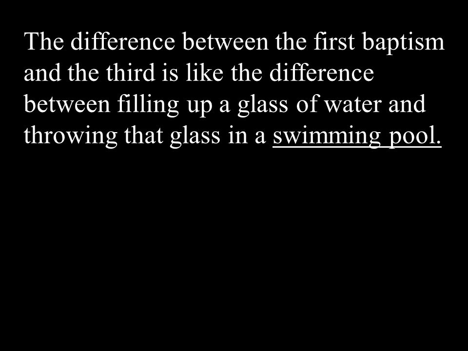 The difference between the first baptism and the third is like the difference between filling up a glass of water and throwing that glass in a swimming pool.