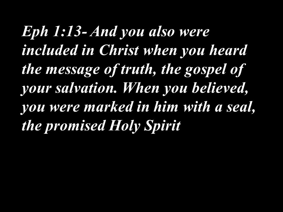 Eph 1:13- And you also were included in Christ when you heard the message of truth, the gospel of your salvation.
