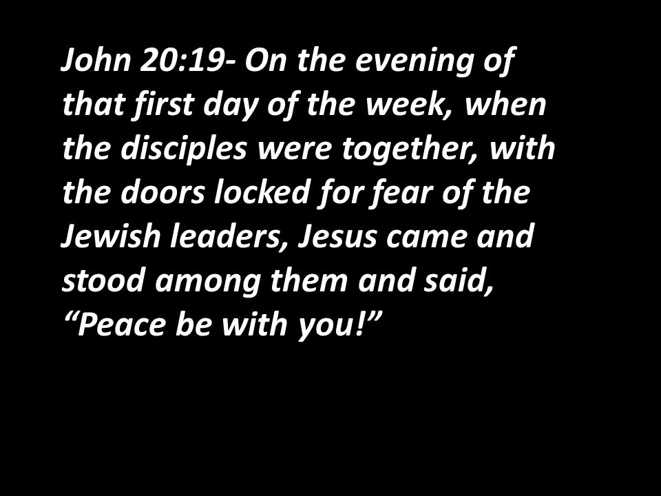 John 20:19- On the evening of that first day of the week, when the disciples were together, with the doors locked for fear of the Jewish leaders, Jesus came and stood among them and said, Peace be with you!