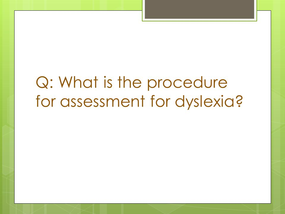 Q: What is the procedure for assessment for dyslexia