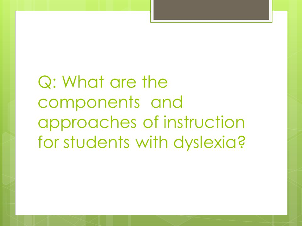 Q: What are the components and approaches of instruction for students with dyslexia