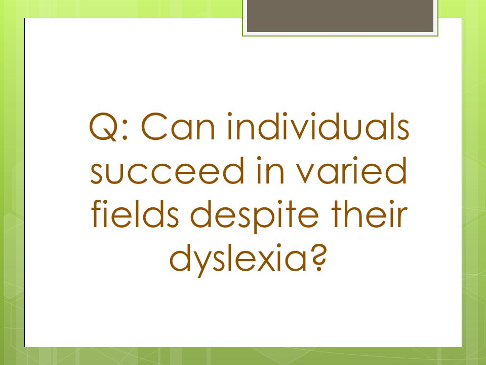 Q: Can individuals succeed in varied fields despite their dyslexia