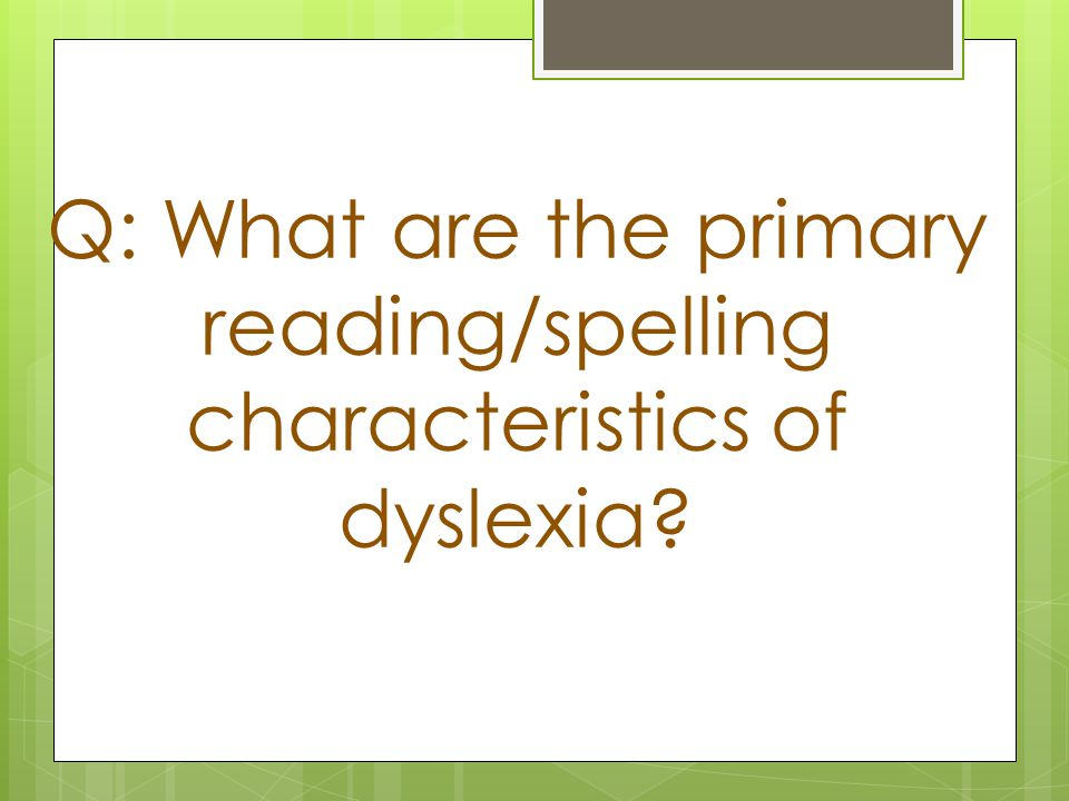 Q: What are the primary reading/spelling characteristics of dyslexia