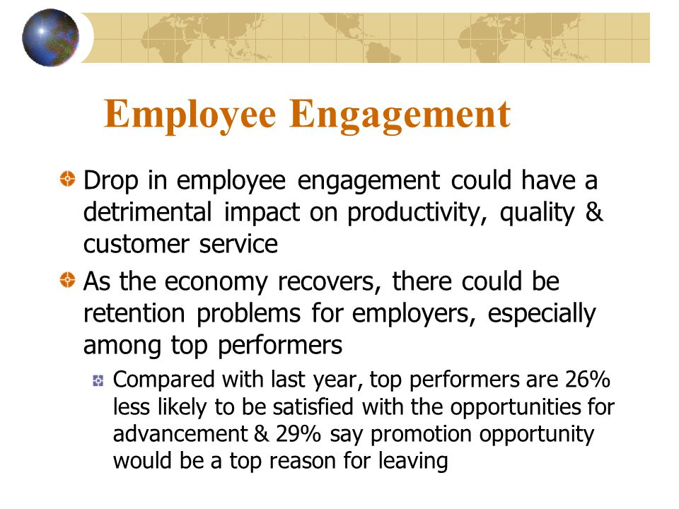 Employee Engagement Drop in employee engagement could have a detrimental impact on productivity, quality & customer service.