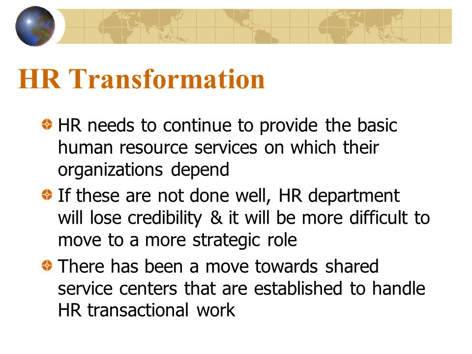 HR Transformation HR needs to continue to provide the basic human resource services on which their organizations depend.
