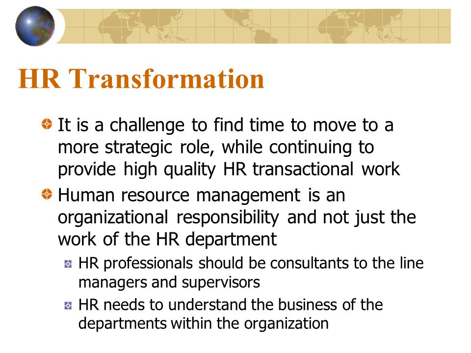 HR Transformation It is a challenge to find time to move to a more strategic role, while continuing to provide high quality HR transactional work.