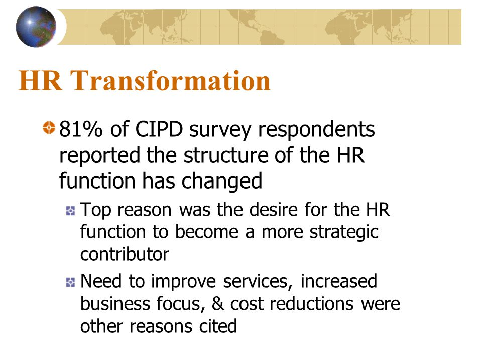 HR Transformation 81% of CIPD survey respondents reported the structure of the HR function has changed.
