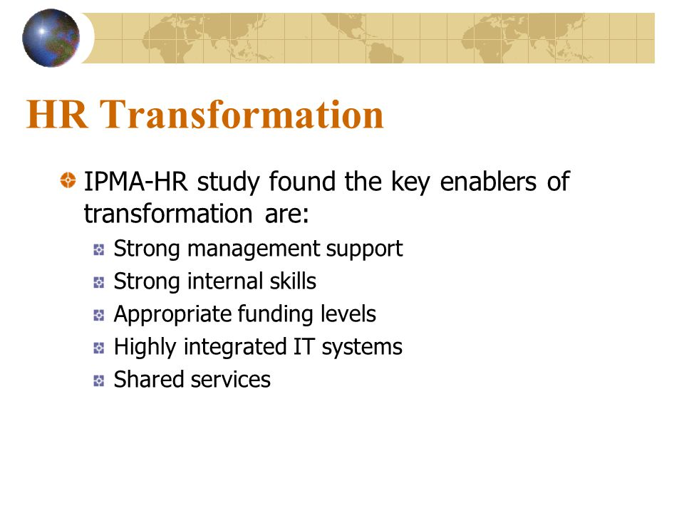 HR Transformation IPMA-HR study found the key enablers of transformation are: Strong management support.