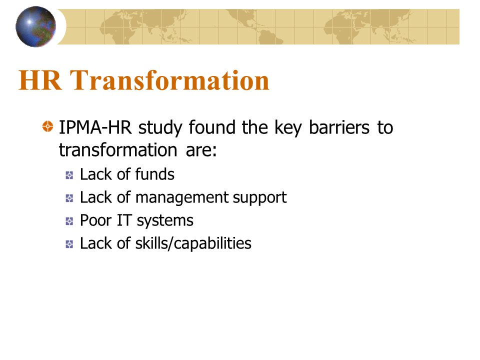 HR Transformation IPMA-HR study found the key barriers to transformation are: Lack of funds. Lack of management support.