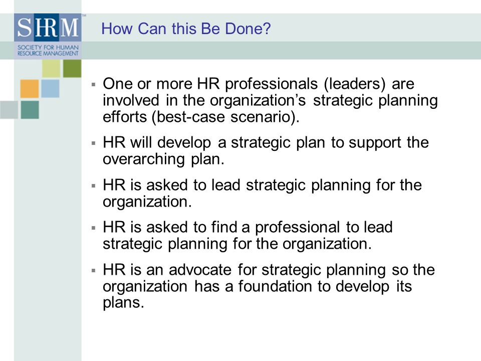 How Can this Be Done One or more HR professionals (leaders) are involved in the organization's strategic planning efforts (best-case scenario).