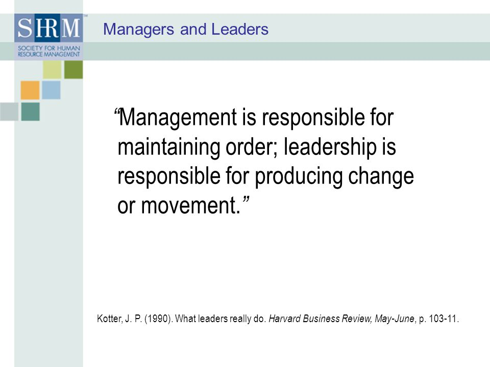 Managers and Leaders Management is responsible for maintaining order; leadership is responsible for producing change or movement.