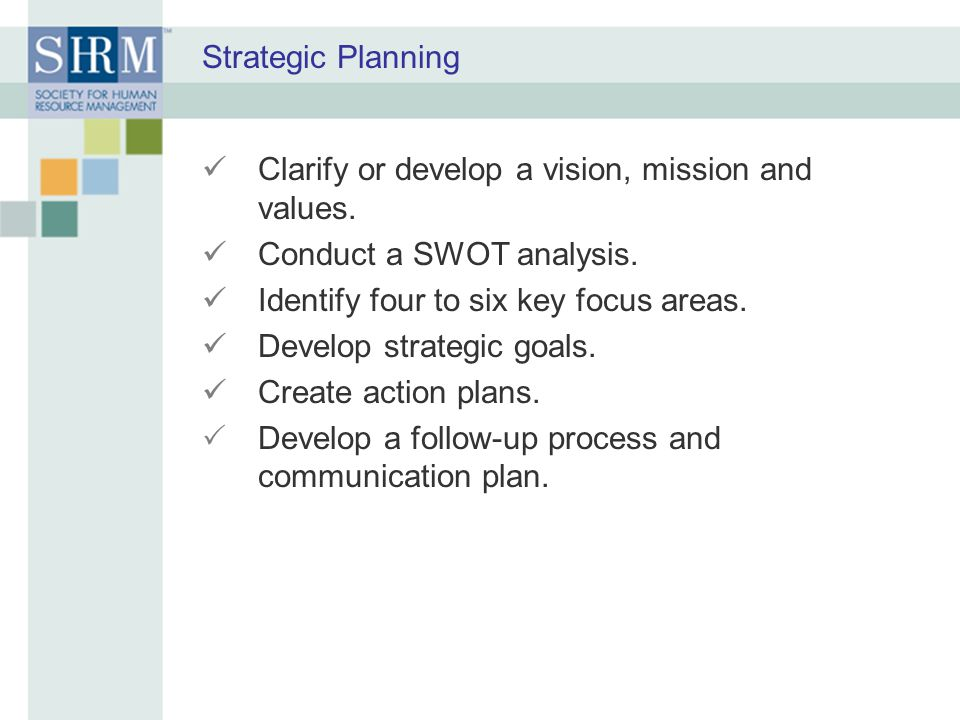 Strategic Planning Clarify or develop a vision, mission and values. Conduct a SWOT analysis. Identify four to six key focus areas.