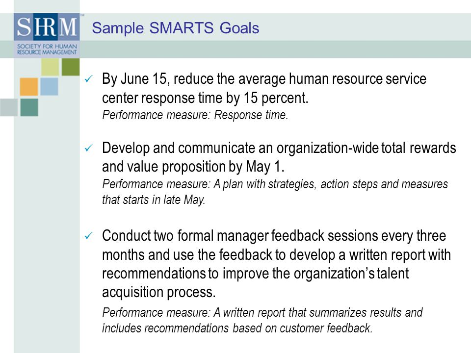 Sample SMARTS Goals By June 15, reduce the average human resource service center response time by 15 percent.