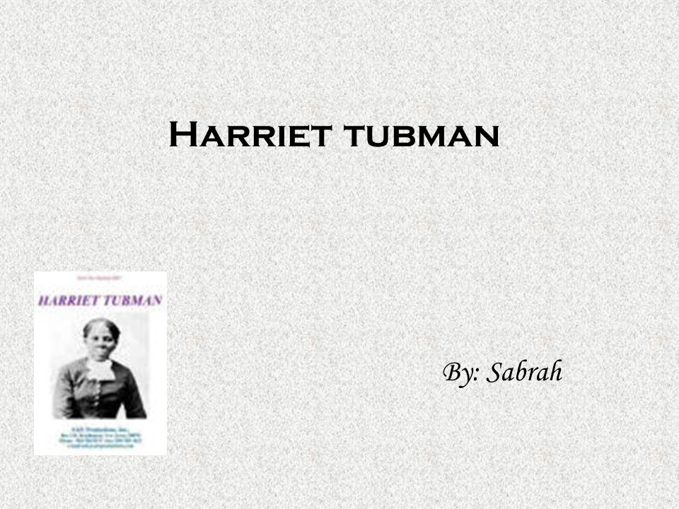Harriet tubman By: Sabrah