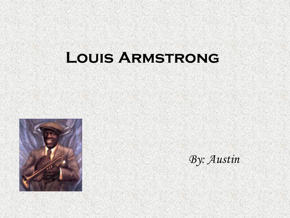 Louis Armstrong By: Austin