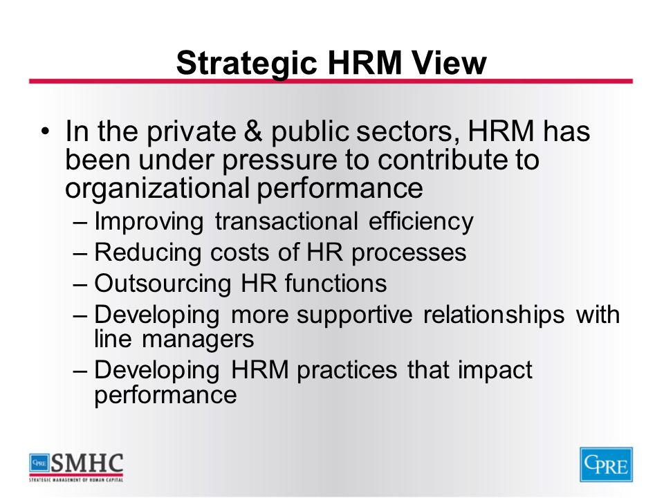 Strategic HRM View In the private & public sectors, HRM has been under pressure to contribute to organizational performance.