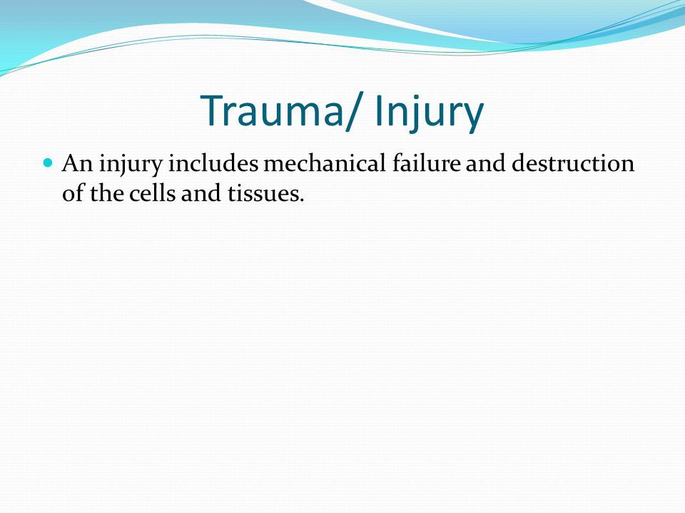 Trauma/ Injury An injury includes mechanical failure and destruction of the cells and tissues.