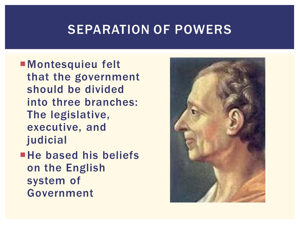 Separation of Powers Montesquieu felt that the government should be divided into three branches: The legislative, executive, and judicial.