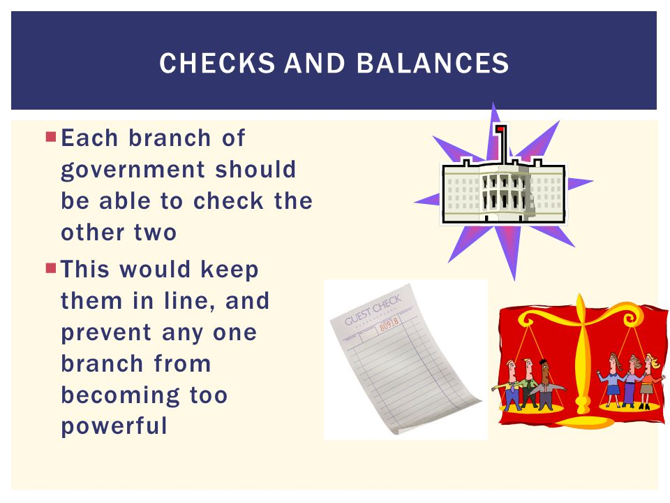 Checks and Balances Each branch of government should be able to check the other two.