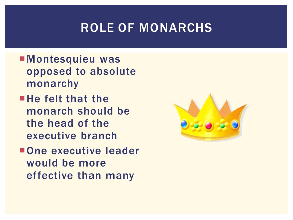 Role of Monarchs Montesquieu was opposed to absolute monarchy