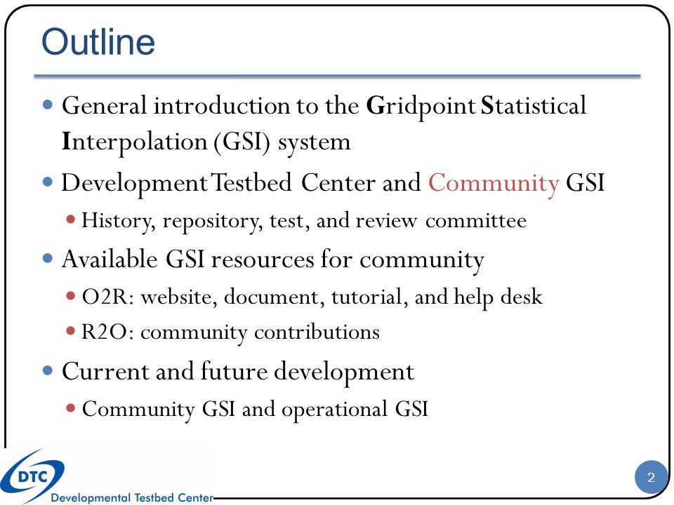 Outline General introduction to the Gridpoint Statistical Interpolation (GSI) system. Development Testbed Center and Community GSI.